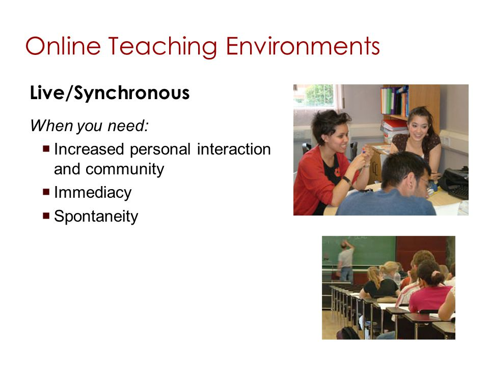 Online Teaching Environments Live/Synchronous When you need: Increased personal interaction and community Immediacy Spontaneity