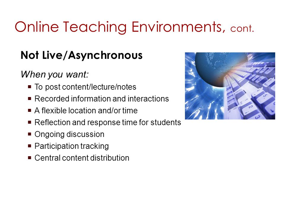Not Live/Asynchronous When you want: To post content/lecture/notes Recorded information and interactions A flexible location and/or time Reflection and response time for students Ongoing discussion Participation tracking Central content distribution Online Teaching Environments, cont.