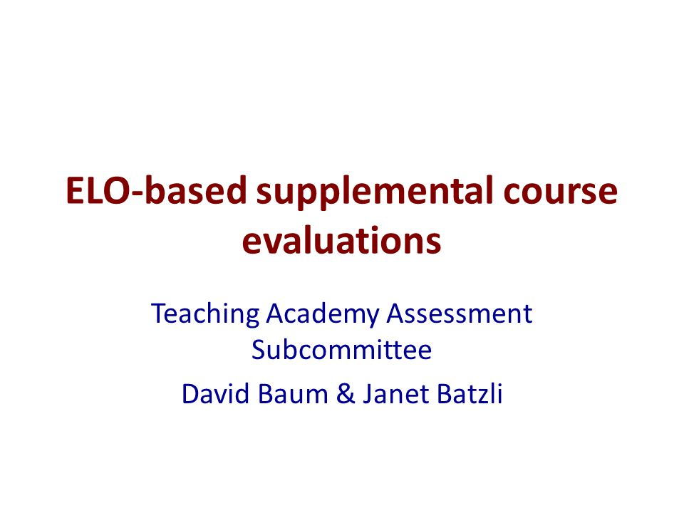 ELO-based supplemental course evaluations Teaching Academy Assessment Subcommittee David Baum & Janet Batzli