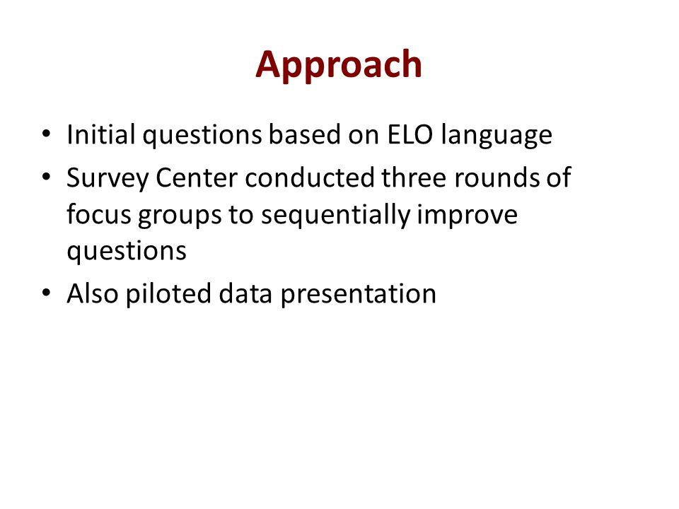 Approach Initial questions based on ELO language Survey Center conducted three rounds of focus groups to sequentially improve questions Also piloted data presentation
