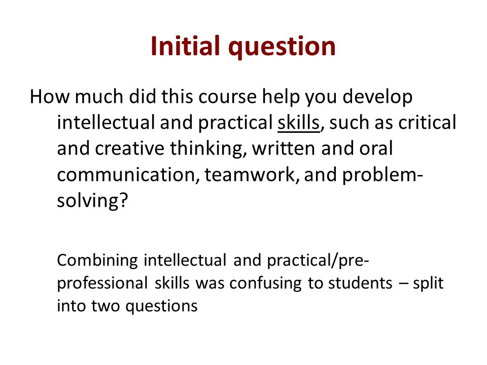 Initial question How much did this course help you develop intellectual and practical skills, such as critical and creative thinking, written and oral communication, teamwork, and problem- solving.