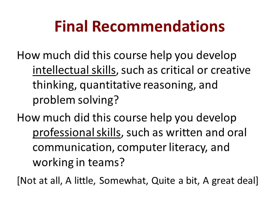 Final Recommendations How much did this course help you develop intellectual skills, such as critical or creative thinking, quantitative reasoning, and problem solving.