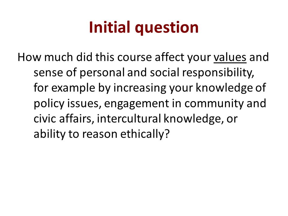 Initial question How much did this course affect your values and sense of personal and social responsibility, for example by increasing your knowledge of policy issues, engagement in community and civic affairs, intercultural knowledge, or ability to reason ethically