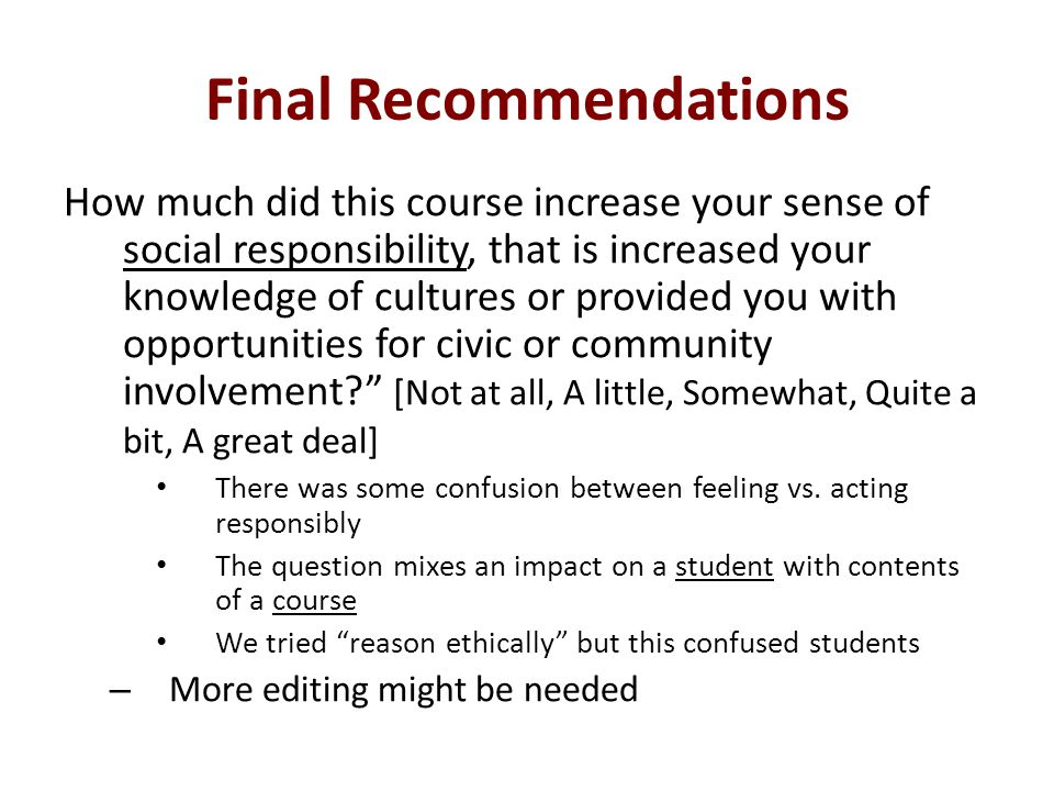 Final Recommendations How much did this course increase your sense of social responsibility, that is increased your knowledge of cultures or provided you with opportunities for civic or community involvement.