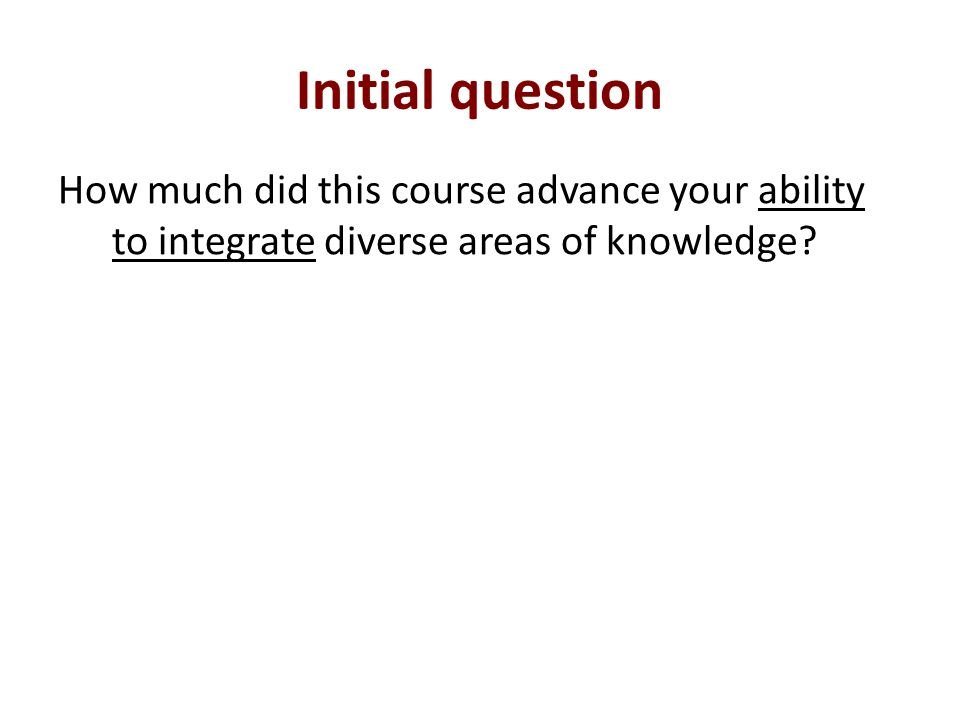 Initial question How much did this course advance your ability to integrate diverse areas of knowledge