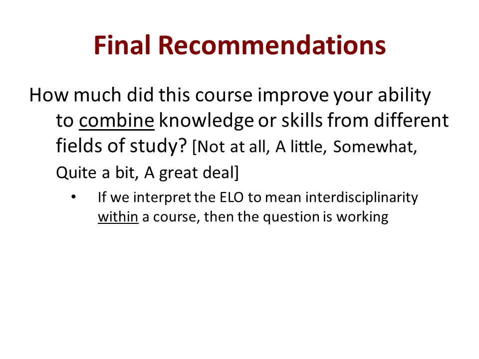 Final Recommendations How much did this course improve your ability to combine knowledge or skills from different fields of study.