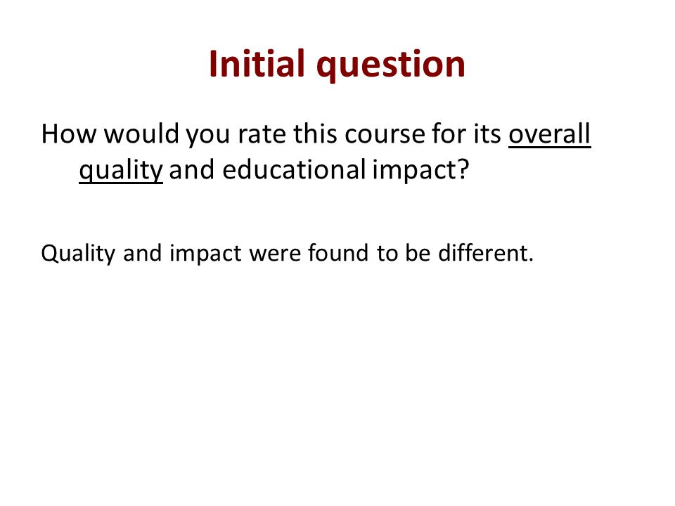 Initial question How would you rate this course for its overall quality and educational impact.