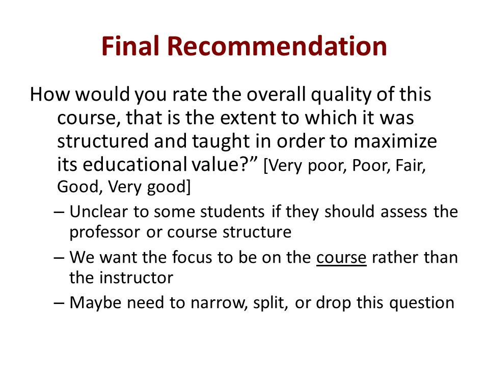 Final Recommendation How would you rate the overall quality of this course, that is the extent to which it was structured and taught in order to maximize its educational value.