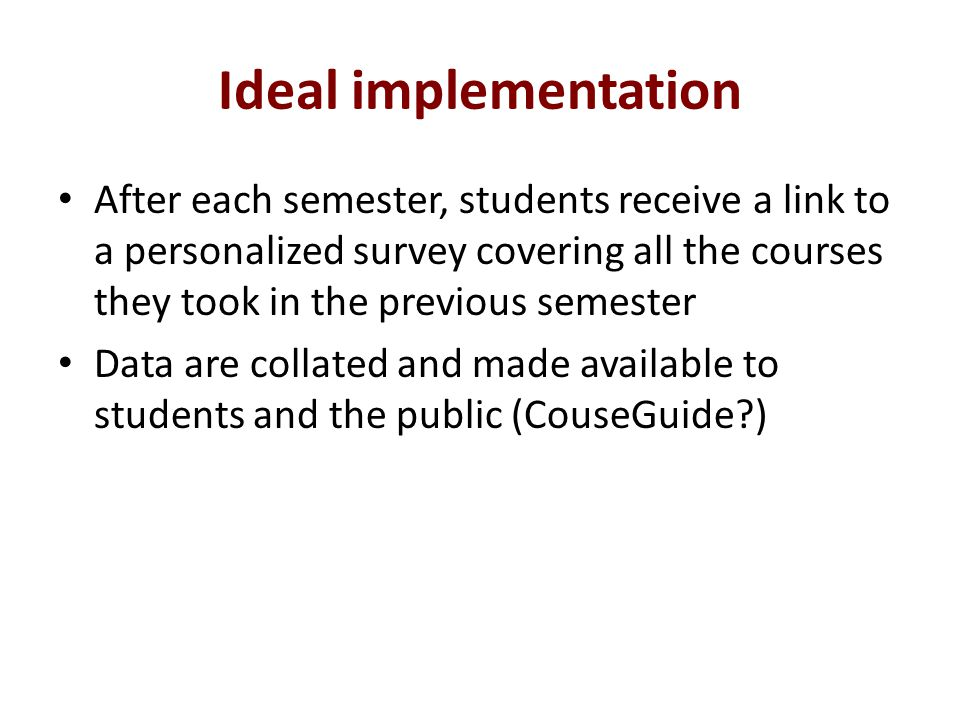 Ideal implementation After each semester, students receive a link to a personalized survey covering all the courses they took in the previous semester Data are collated and made available to students and the public (CouseGuide )