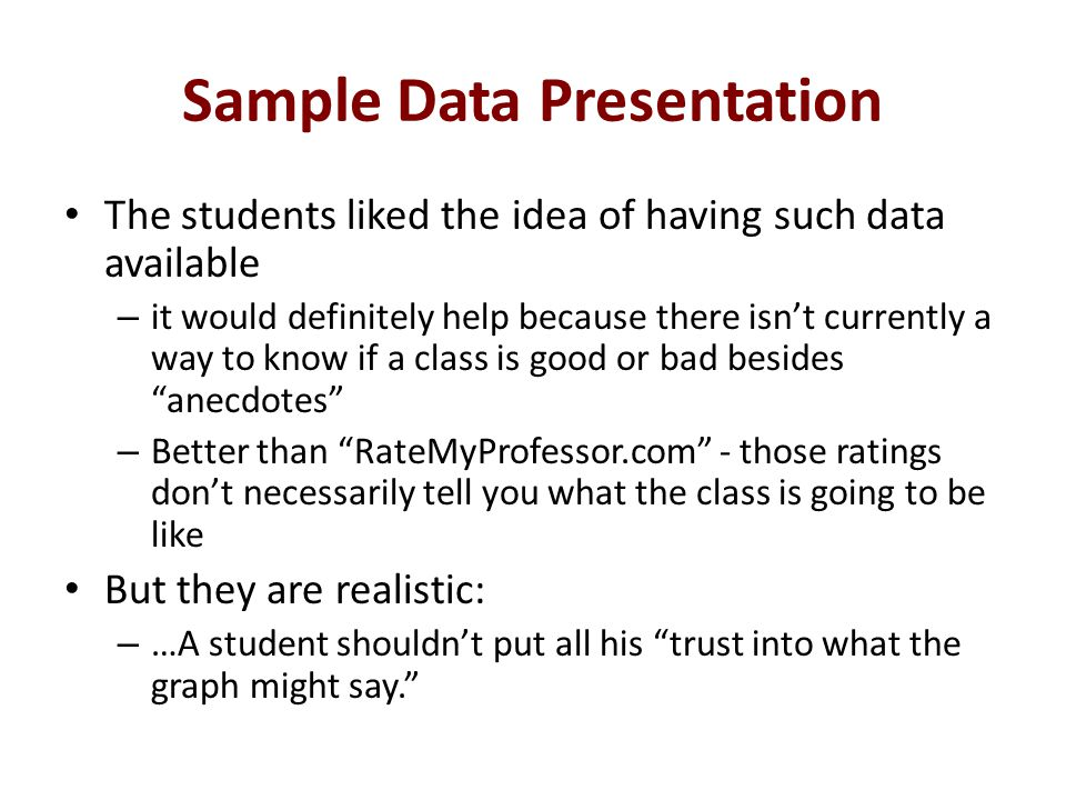 Sample Data Presentation The students liked the idea of having such data available – it would definitely help because there isnt currently a way to know if a class is good or bad besides anecdotes – Better than RateMyProfessor.com - those ratings dont necessarily tell you what the class is going to be like But they are realistic: – …A student shouldnt put all his trust into what the graph might say.