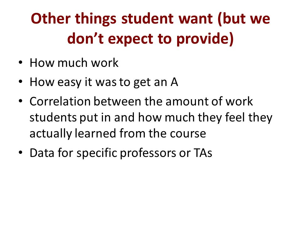 Other things student want (but we dont expect to provide) How much work How easy it was to get an A Correlation between the amount of work students put in and how much they feel they actually learned from the course Data for specific professors or TAs