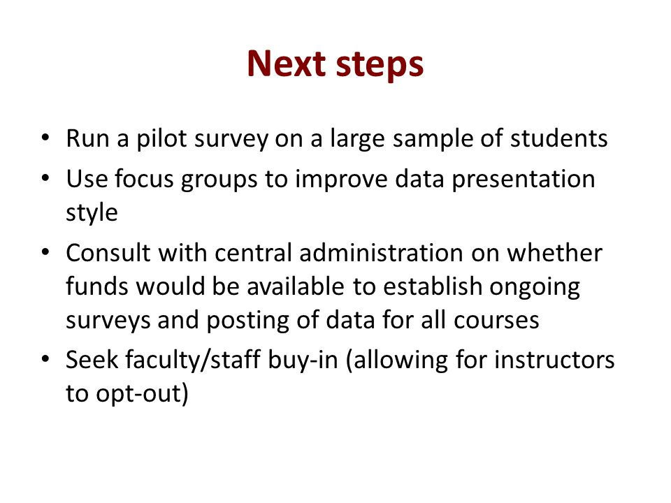 Next steps Run a pilot survey on a large sample of students Use focus groups to improve data presentation style Consult with central administration on whether funds would be available to establish ongoing surveys and posting of data for all courses Seek faculty/staff buy-in (allowing for instructors to opt-out)