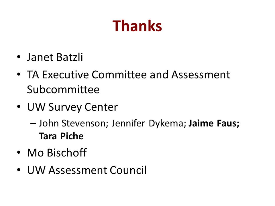 Thanks Janet Batzli TA Executive Committee and Assessment Subcommittee UW Survey Center – John Stevenson; Jennifer Dykema; Jaime Faus; Tara Piche Mo Bischoff UW Assessment Council