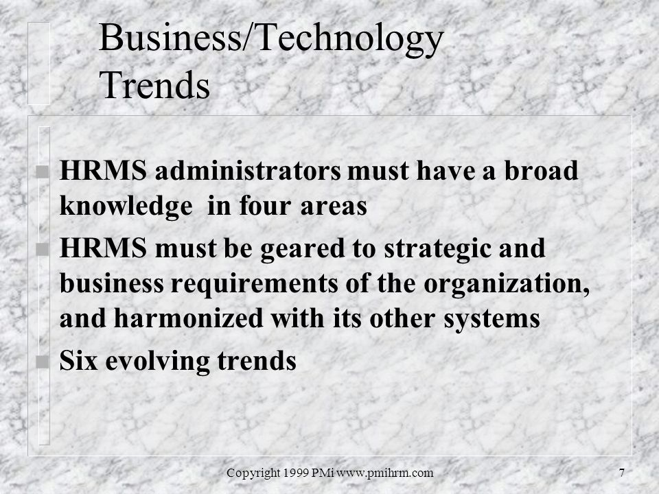 Copyright 1999 PMi www.pmihrm.com7 Business/Technology Trends n HRMS administrators must have a broad knowledge in four areas n HRMS must be geared to strategic and business requirements of the organization, and harmonized with its other systems n Six evolving trends