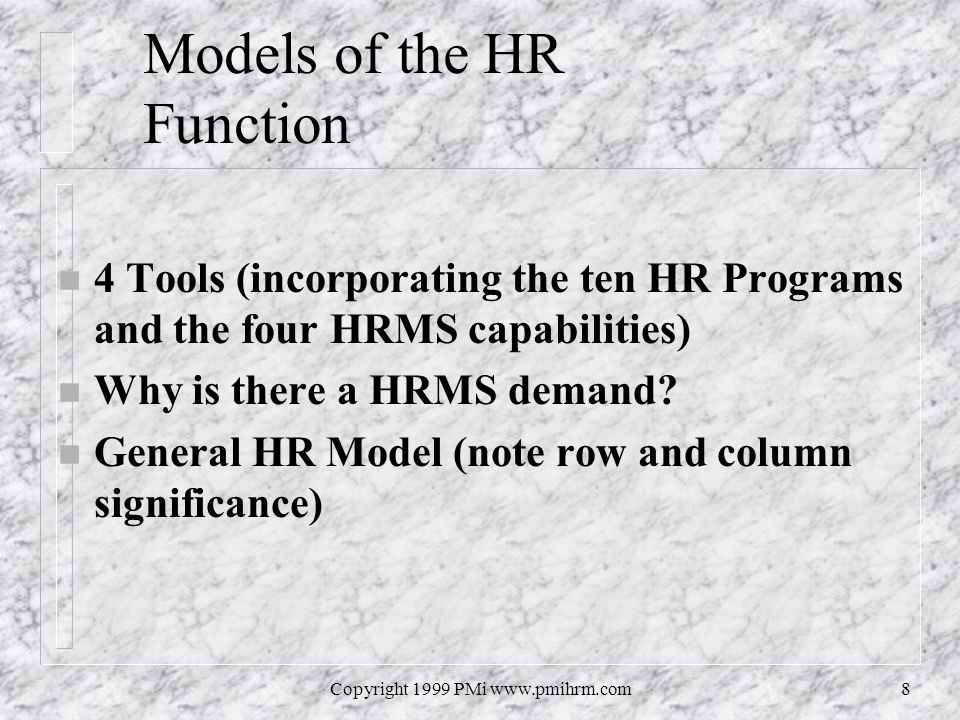 Copyright 1999 PMi www.pmihrm.com8 Models of the HR Function n 4 Tools (incorporating the ten HR Programs and the four HRMS capabilities) n Why is there a HRMS demand.