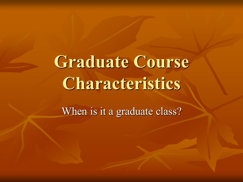 Graduate Course Characteristics When is it a graduate class
