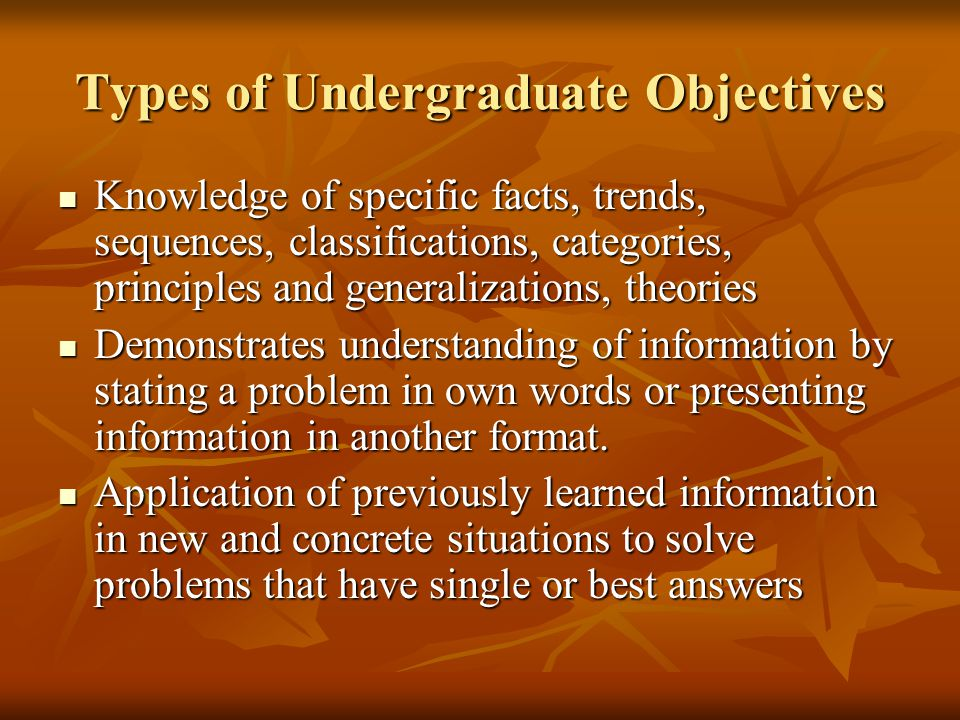 Types of Undergraduate Objectives Knowledge of specific facts, trends, sequences, classifications, categories, principles and generalizations, theories Knowledge of specific facts, trends, sequences, classifications, categories, principles and generalizations, theories Demonstrates understanding of information by stating a problem in own words or presenting information in another format.