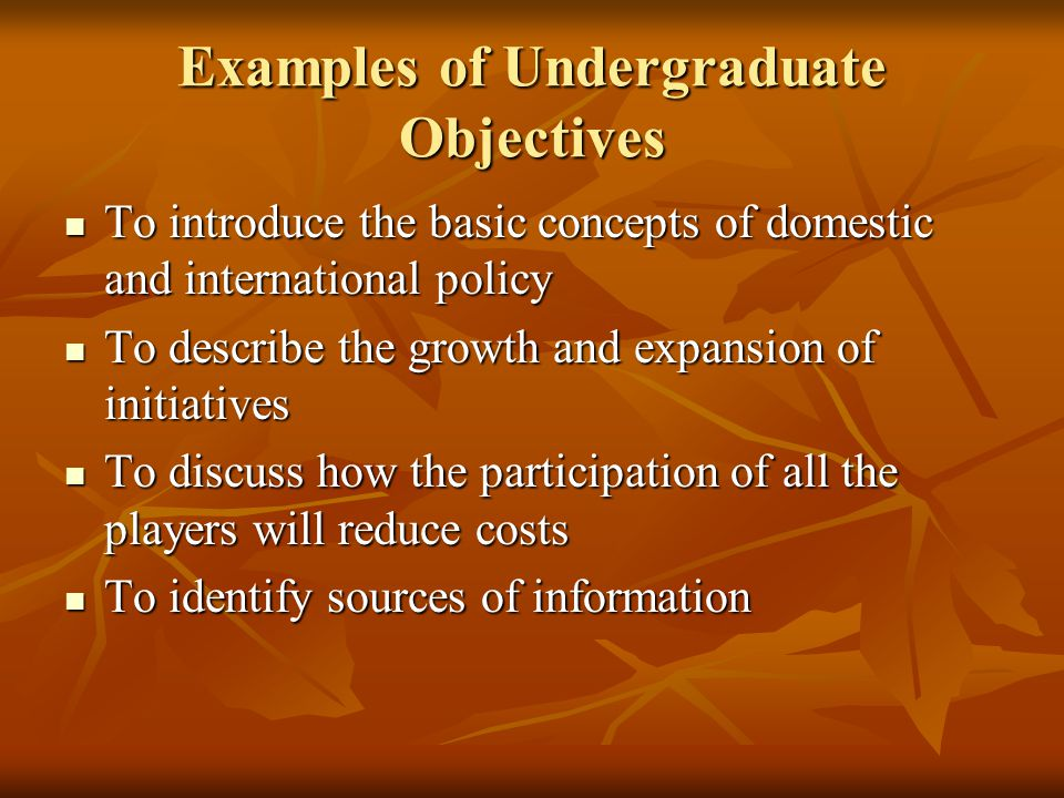 Examples of Undergraduate Objectives To introduce the basic concepts of domestic and international policy To introduce the basic concepts of domestic and international policy To describe the growth and expansion of initiatives To describe the growth and expansion of initiatives To discuss how the participation of all the players will reduce costs To discuss how the participation of all the players will reduce costs To identify sources of information To identify sources of information
