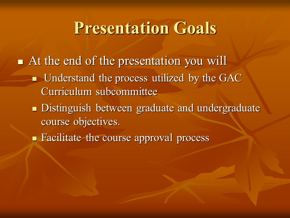 Presentation Goals At the end of the presentation you will At the end of the presentation you will Understand the process utilized by the GAC Curriculum subcommittee Understand the process utilized by the GAC Curriculum subcommittee Distinguish between graduate and undergraduate course objectives.