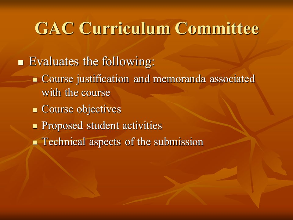 GAC Curriculum Committee Evaluates the following: Evaluates the following: Course justification and memoranda associated with the course Course justification and memoranda associated with the course Course objectives Course objectives Proposed student activities Proposed student activities Technical aspects of the submission Technical aspects of the submission