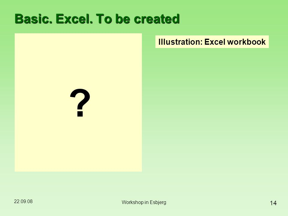 22.09.08 14 Workshop in Esbjerg Basic. Excel. To be created Illustration: Excel workbook