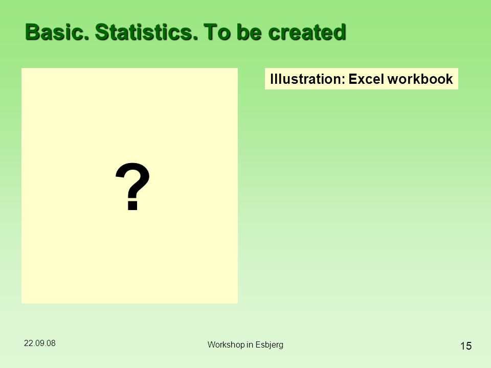 22.09.08 15 Workshop in Esbjerg Basic. Statistics. To be created Illustration: Excel workbook