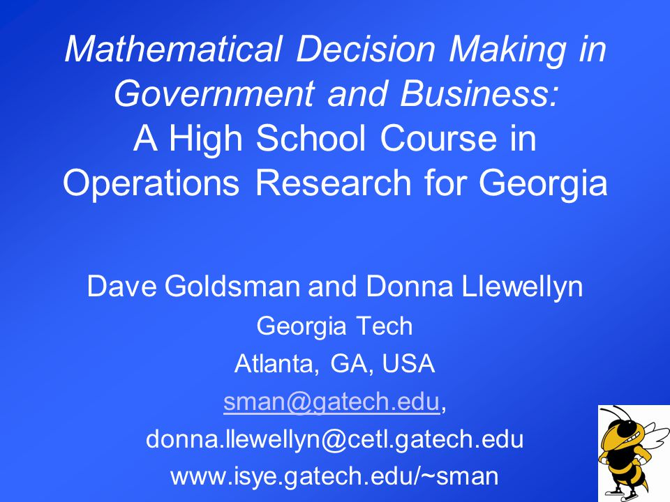 Mathematical Decision Making in Government and Business: A High School Course in Operations Research for Georgia Dave Goldsman and Donna Llewellyn Georgia Tech Atlanta, GA, USA sman@gatech.edusman@gatech.edu, donna.llewellyn@cetl.gatech.edu www.isye.gatech.edu/~sman