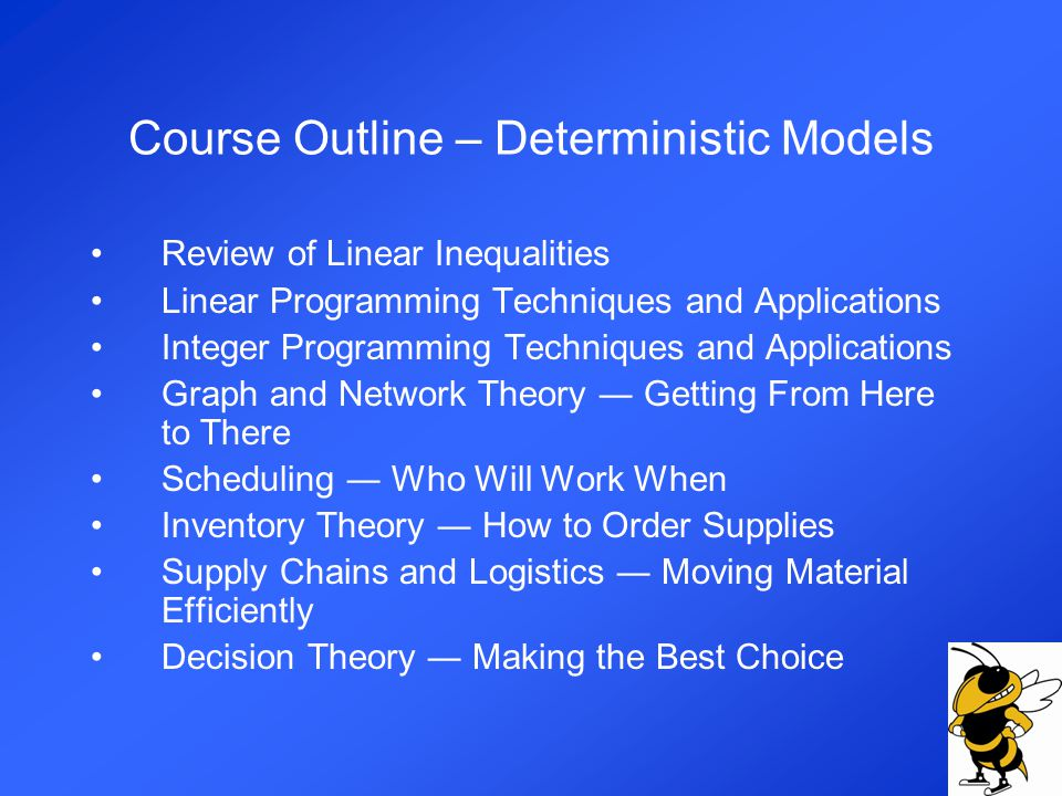 Course Outline – Deterministic Models Review of Linear Inequalities Linear Programming Techniques and Applications Integer Programming Techniques and Applications Graph and Network Theory Getting From Here to There Scheduling Who Will Work When Inventory Theory How to Order Supplies Supply Chains and Logistics Moving Material Efficiently Decision Theory Making the Best Choice