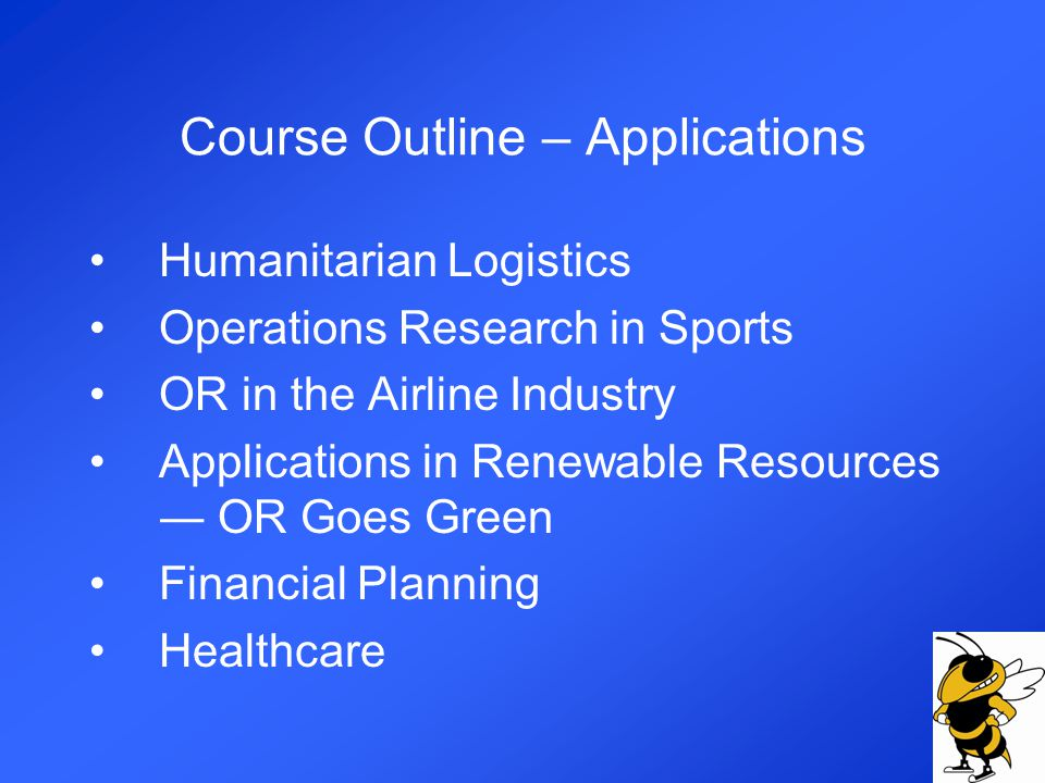 Course Outline – Applications Humanitarian Logistics Operations Research in Sports OR in the Airline Industry Applications in Renewable Resources OR Goes Green Financial Planning Healthcare