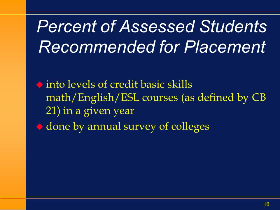 9 Basic Skills Progress u For the aforementioned cohort: l Percent who completed any degree- applicable or transfer level math/Eng/ESL (in same curricular lineage) l Percent that eventually earn a degree/certificate, and/or transfer/transfer prepared