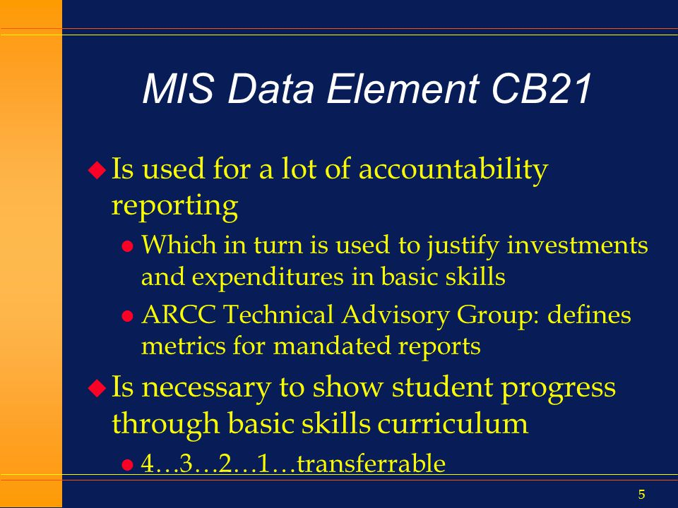 4 MIS Data Element CB21 u Last changed in 1994 l Defined number of codeable levels at 5 (xfer + 4 below) l Is used across math/English/reading/writing/ESL l Has little curricular definition of levels