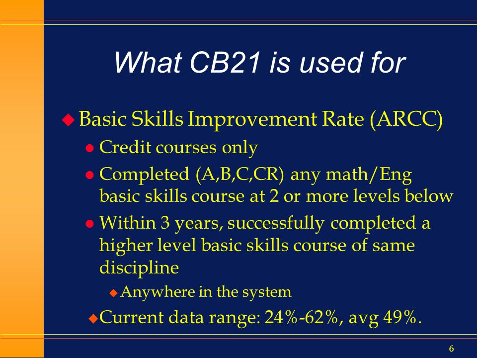 5 MIS Data Element CB21 u Is used for a lot of accountability reporting l Which in turn is used to justify investments and expenditures in basic skills l ARCC Technical Advisory Group: defines metrics for mandated reports u Is necessary to show student progress through basic skills curriculum l 4…3…2…1…transferrable
