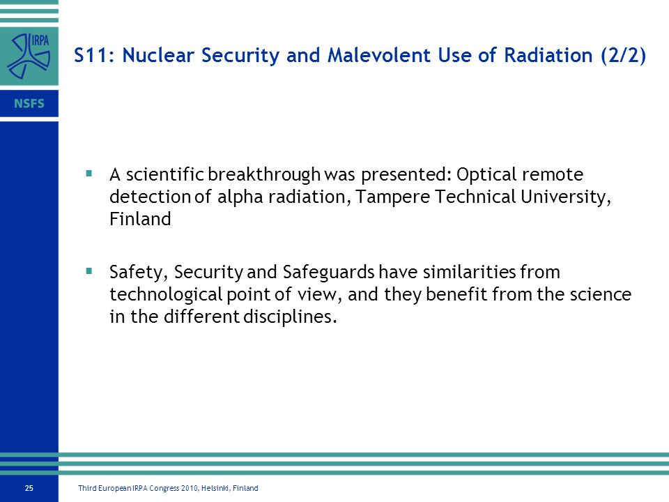 Third European IRPA Congress 2010, Helsinki, Finland25 S11: Nuclear Security and Malevolent Use of Radiation (2/2) A scientific breakthrough was presented: Optical remote detection of alpha radiation, Tampere Technical University, Finland Safety, Security and Safeguards have similarities from technological point of view, and they benefit from the science in the different disciplines.