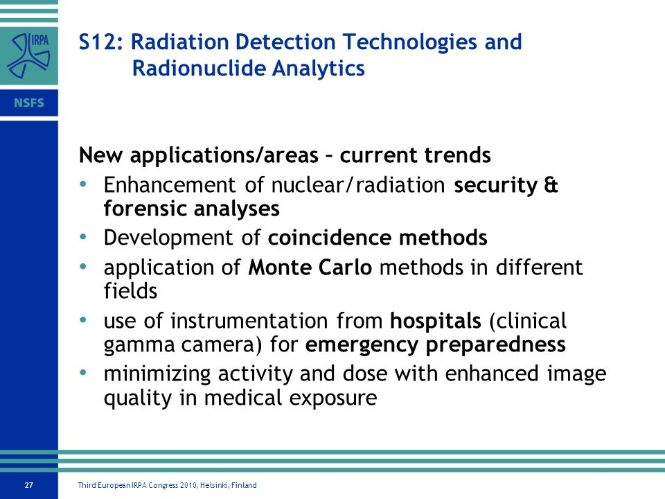 Third European IRPA Congress 2010, Helsinki, Finland27 S12: Radiation Detection Technologies and Radionuclide Analytics New applications/areas – current trends Enhancement of nuclear/radiation security & forensic analyses Development of coincidence methods application of Monte Carlo methods in different fields use of instrumentation from hospitals (clinical gamma camera) for emergency preparedness minimizing activity and dose with enhanced image quality in medical exposure