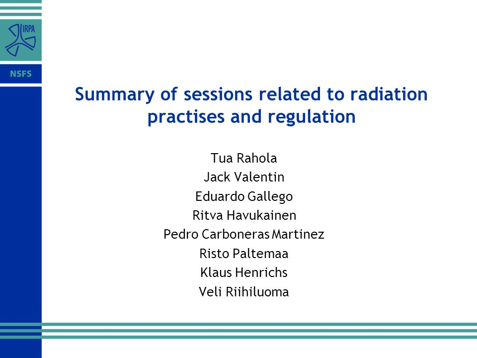 Summary of sessions related to radiation practises and regulation Tua Rahola Jack Valentin Eduardo Gallego Ritva Havukainen Pedro Carboneras Martinez Risto Paltemaa Klaus Henrichs Veli Riihiluoma