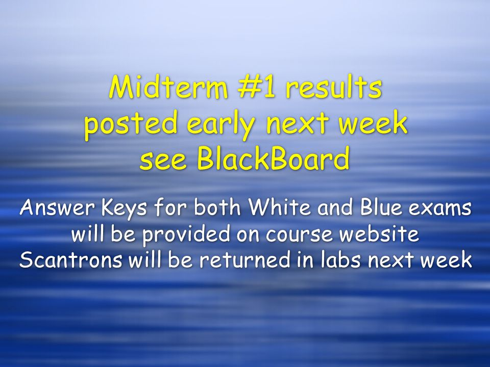 Midterm #1 results posted early next week see BlackBoard Answer Keys for both White and Blue exams will be provided on course website Scantrons will be returned in labs next week