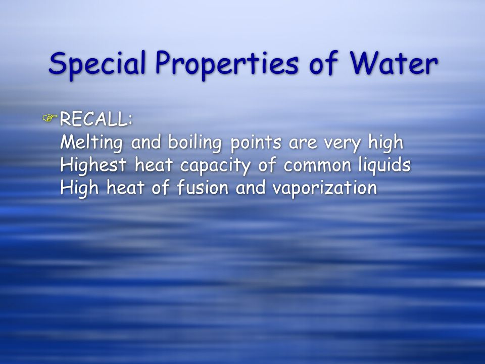 Special Properties of Water FRECALL: Melting and boiling points are very high Highest heat capacity of common liquids High heat of fusion and vaporization