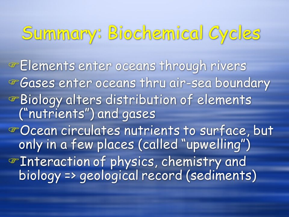 Summary: Biochemical Cycles FElements enter oceans through rivers FGases enter oceans thru air-sea boundary FBiology alters distribution of elements (nutrients) and gases FOcean circulates nutrients to surface, but only in a few places (called upwelling) FInteraction of physics, chemistry and biology => geological record (sediments) FElements enter oceans through rivers FGases enter oceans thru air-sea boundary FBiology alters distribution of elements (nutrients) and gases FOcean circulates nutrients to surface, but only in a few places (called upwelling) FInteraction of physics, chemistry and biology => geological record (sediments)