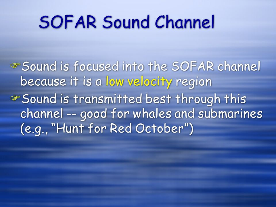 SOFAR Sound Channel FSound is focused into the SOFAR channel because it is a low velocity region FSound is transmitted best through this channel -- good for whales and submarines (e.g., Hunt for Red October) FSound is focused into the SOFAR channel because it is a low velocity region FSound is transmitted best through this channel -- good for whales and submarines (e.g., Hunt for Red October)