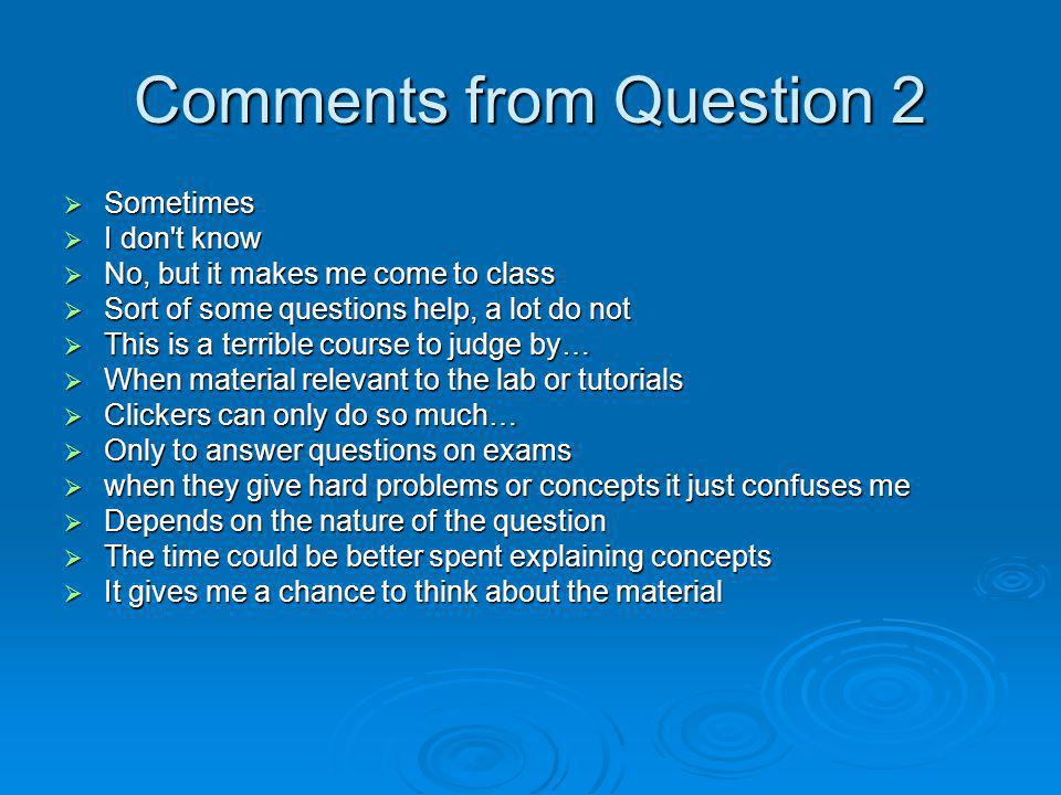 Comments from Question 2 Sometimes Sometimes I don t know I don t know No, but it makes me come to class No, but it makes me come to class Sort of some questions help, a lot do not Sort of some questions help, a lot do not This is a terrible course to judge by… This is a terrible course to judge by… When material relevant to the lab or tutorials When material relevant to the lab or tutorials Clickers can only do so much… Clickers can only do so much… Only to answer questions on exams Only to answer questions on exams when they give hard problems or concepts it just confuses me when they give hard problems or concepts it just confuses me Depends on the nature of the question Depends on the nature of the question The time could be better spent explaining concepts The time could be better spent explaining concepts It gives me a chance to think about the material It gives me a chance to think about the material