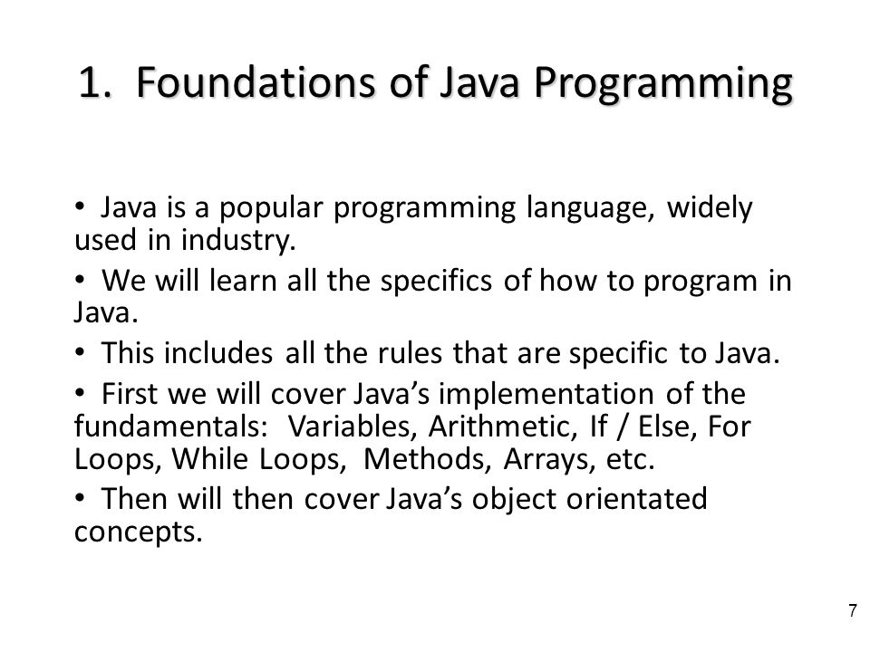 What the class is really about The main goals of this course: I.Foundations of Java a)We will focus on Javas object orientated concepts.