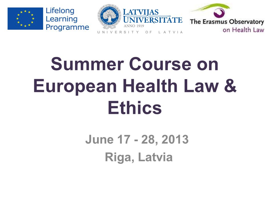 Summer Course on European Health Law & Ethics June 17 - 28, 2013 Riga, Latvia
