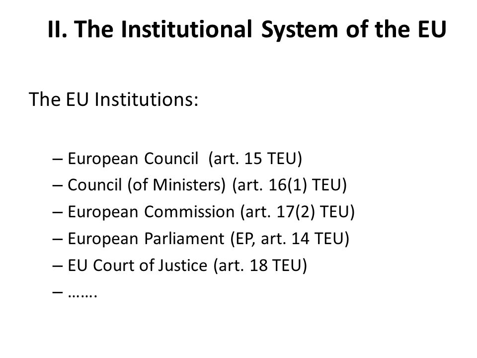 II. The Institutional System of the EU The EU Institutions: – European Council (art.