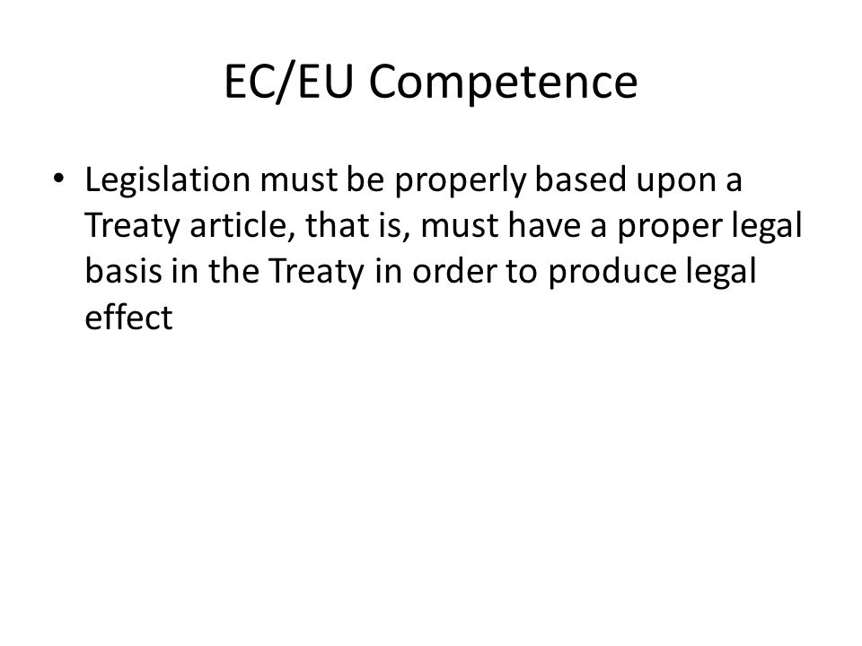 EC/EU Competence Legislation must be properly based upon a Treaty article, that is, must have a proper legal basis in the Treaty in order to produce legal effect