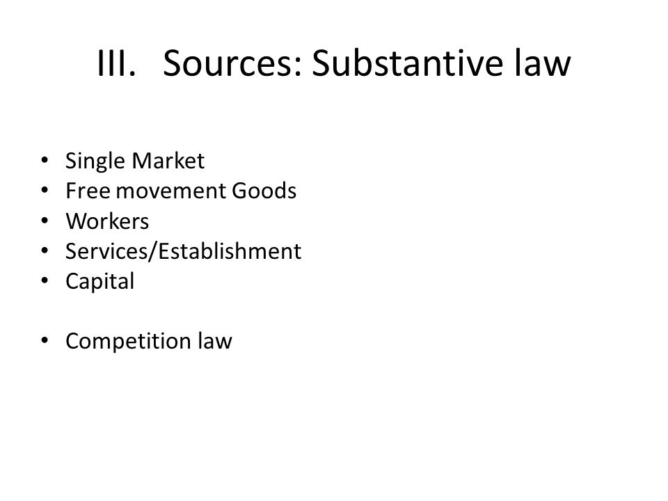 III.Sources: Substantive law Single Market Free movement Goods Workers Services/Establishment Capital Competition law