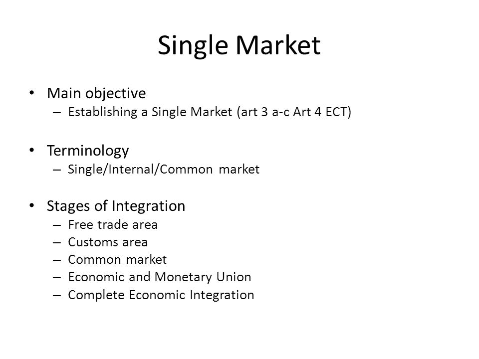 Single Market Main objective – Establishing a Single Market (art 3 a-c Art 4 ECT) Terminology – Single/Internal/Common market Stages of Integration – Free trade area – Customs area – Common market – Economic and Monetary Union – Complete Economic Integration