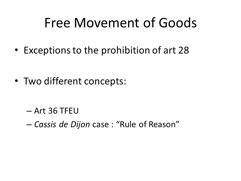 Free Movement of Goods Exceptions to the prohibition of art 28 Two different concepts: – Art 36 TFEU – Cassis de Dijon case : Rule of Reason