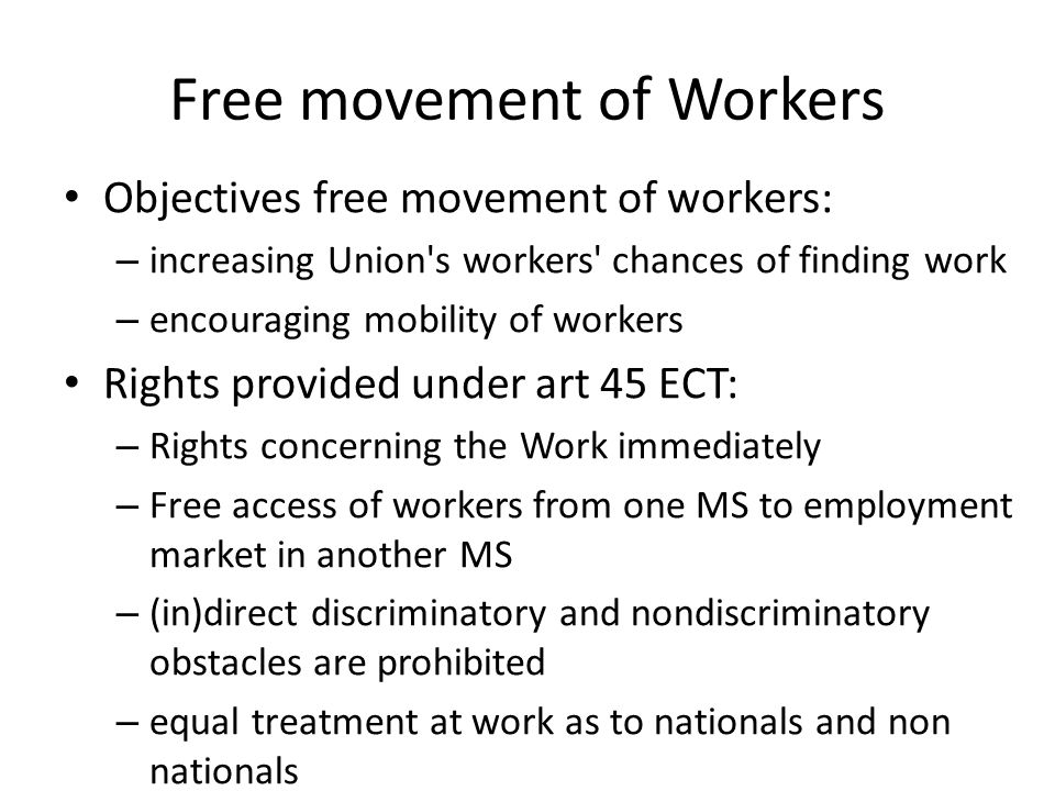 Free movement of Workers Objectives free movement of workers: – increasing Union s workers chances of finding work – encouraging mobility of workers Rights provided under art 45 ECT: – Rights concerning the Work immediately – Free access of workers from one MS to employment market in another MS – (in)direct discriminatory and nondiscriminatory obstacles are prohibited – equal treatment at work as to nationals and non nationals
