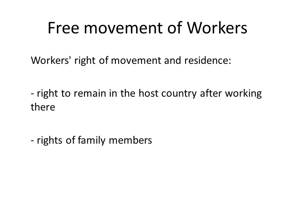 Free movement of Workers Workers right of movement and residence: - right to remain in the host country after working there - rights of family members