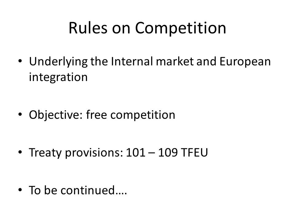 Rules on Competition Underlying the Internal market and European integration Objective: free competition Treaty provisions: 101 – 109 TFEU To be continued….